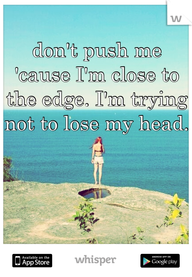 don't push me 'cause I'm close to the edge. I'm trying not to lose my head.