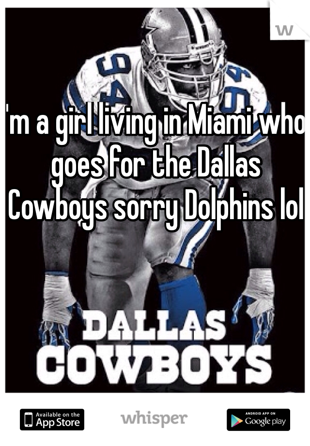 I'm a girl living in Miami who goes for the Dallas Cowboys sorry Dolphins lol