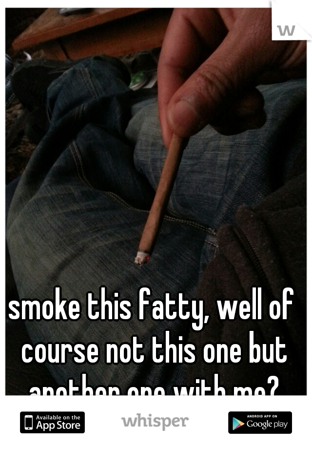 smoke this fatty, well of course not this one but another one with me?