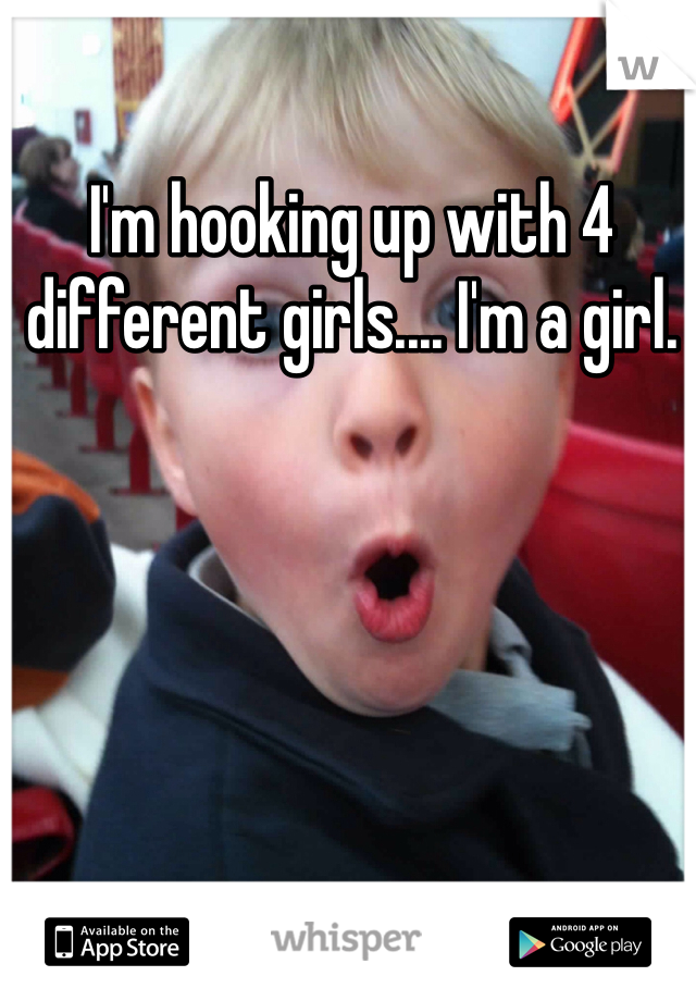 I'm hooking up with 4 different girls.... I'm a girl.
