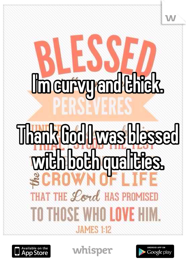 I'm curvy and thick.   Thank God I was blessed with both qualities.