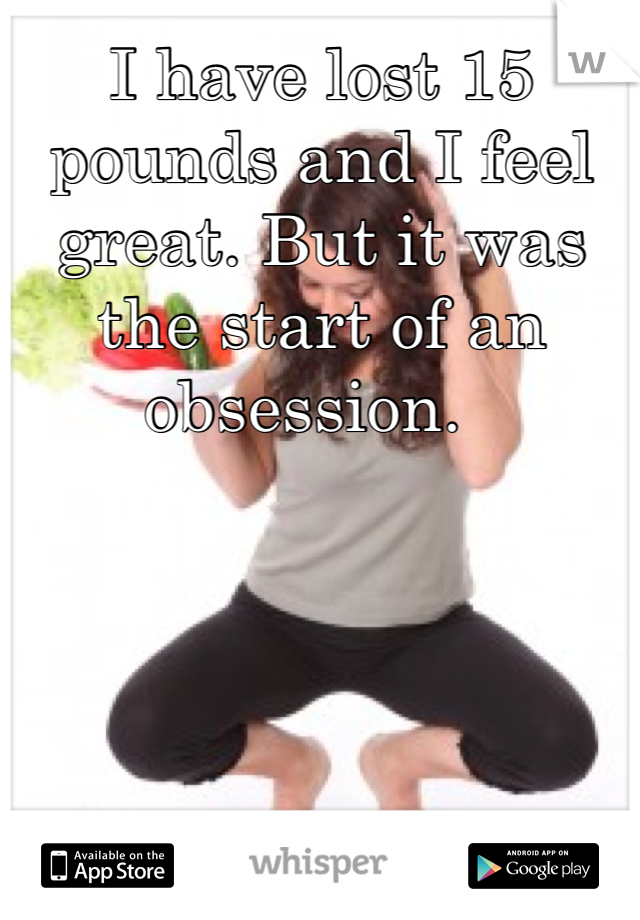 I have lost 15 pounds and I feel great. But it was the start of an obsession.