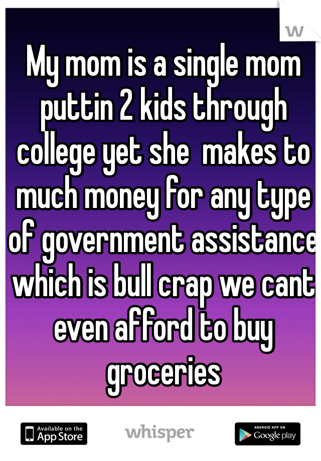 My mom is a single mom puttin 2 kids through college yet she  makes to much money for any type of government assistance which is bull crap we cant even afford to buy groceries