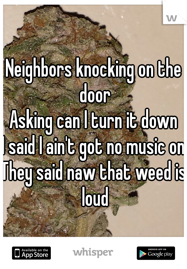 Neighbors knocking on the door Asking can I turn it down I said I ain't got no music on They said naw that weed is loud