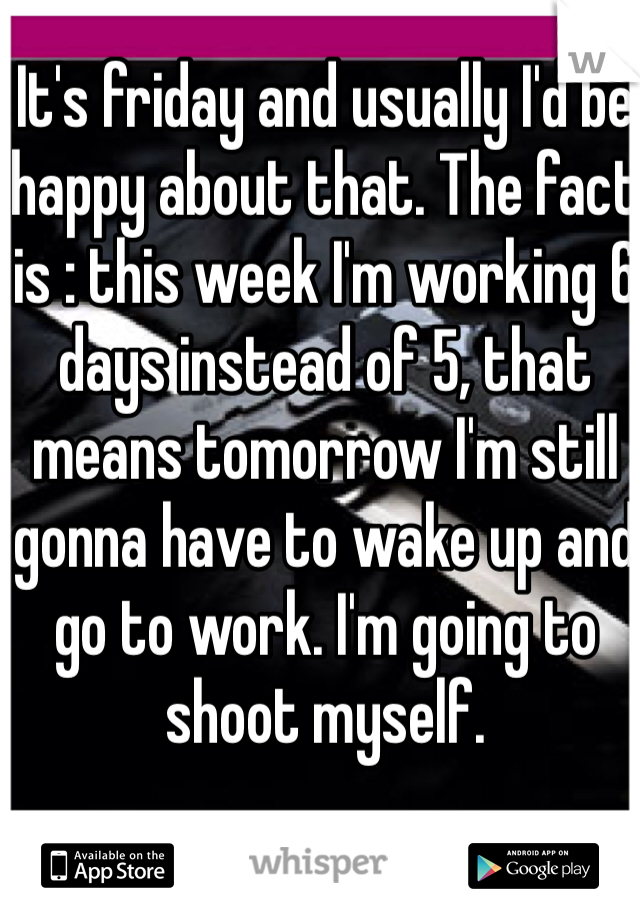 It's friday and usually I'd be happy about that. The fact is : this week I'm working 6 days instead of 5, that means tomorrow I'm still gonna have to wake up and go to work. I'm going to shoot myself.