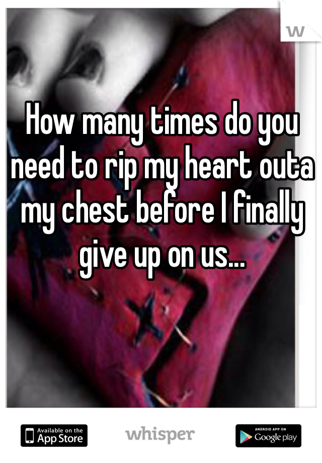 How many times do you need to rip my heart outa my chest before I finally give up on us...