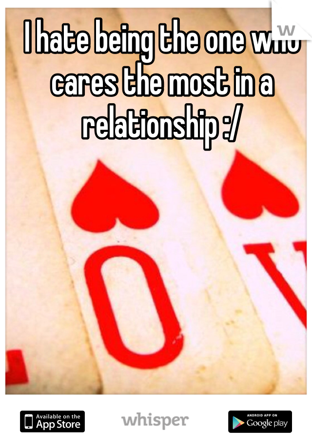 I hate being the one who cares the most in a relationship :/