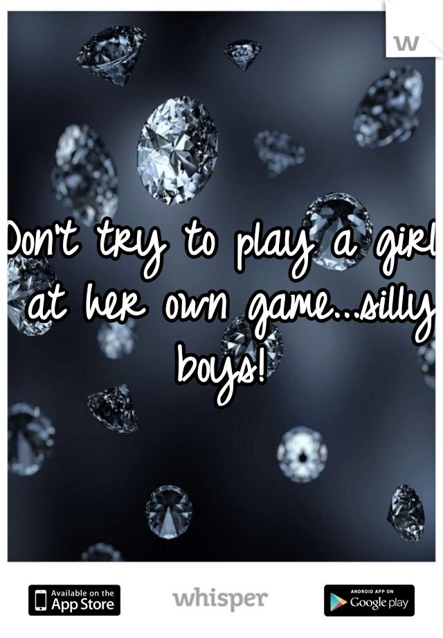 Don't try to play a girl at her own game...silly boys!