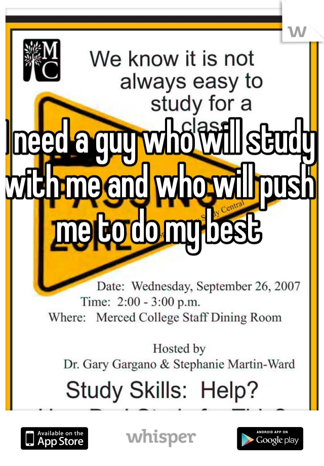 I need a guy who will study with me and who will push me to do my best