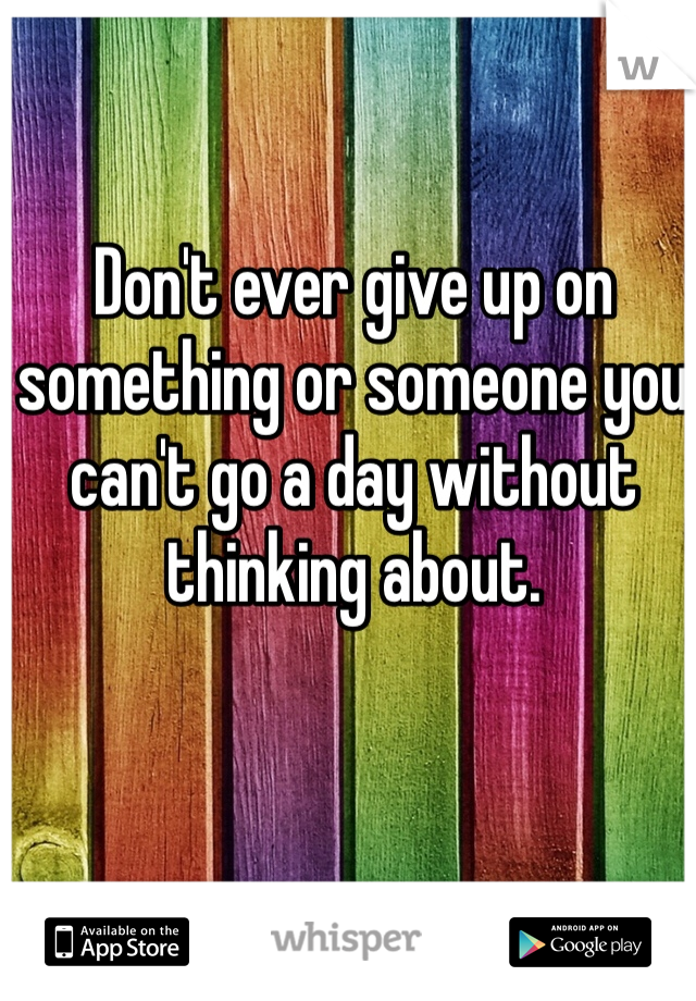 Don't ever give up on something or someone you can't go a day without thinking about.