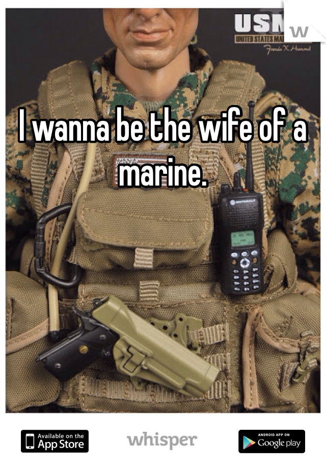 I wanna be the wife of a marine.