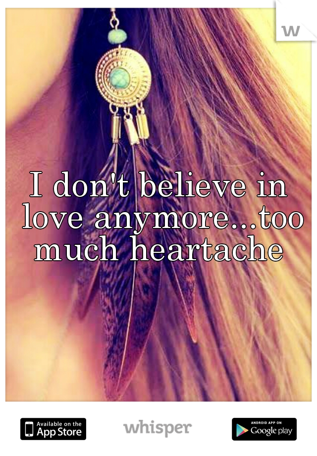 I don't believe in love anymore...too much heartache
