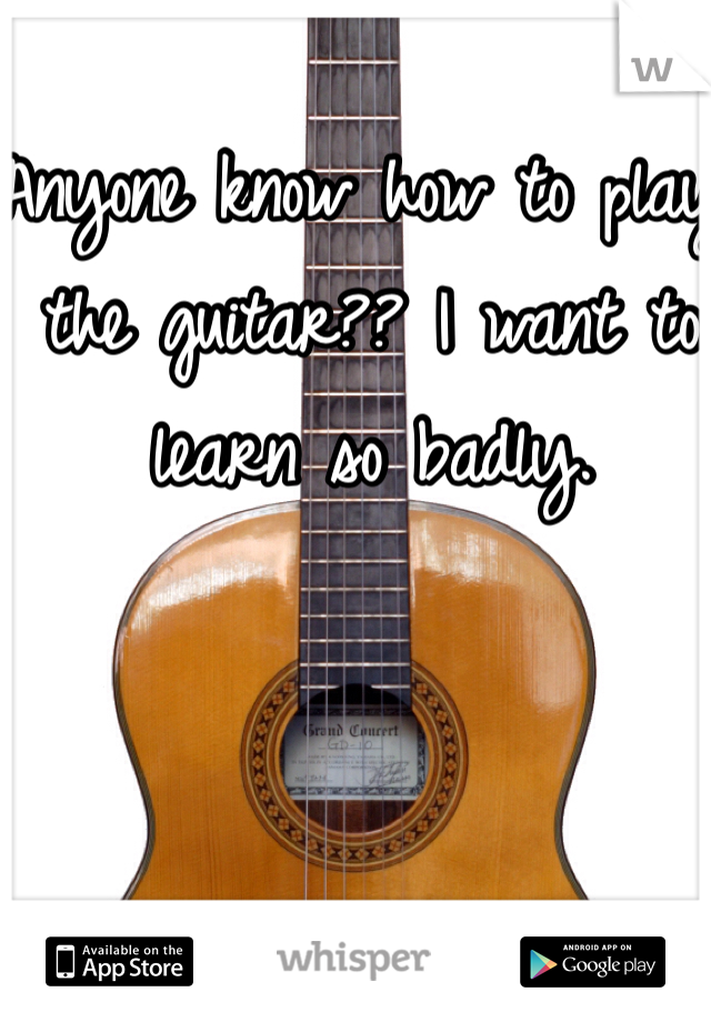 Anyone know how to play the guitar?? I want to learn so badly.