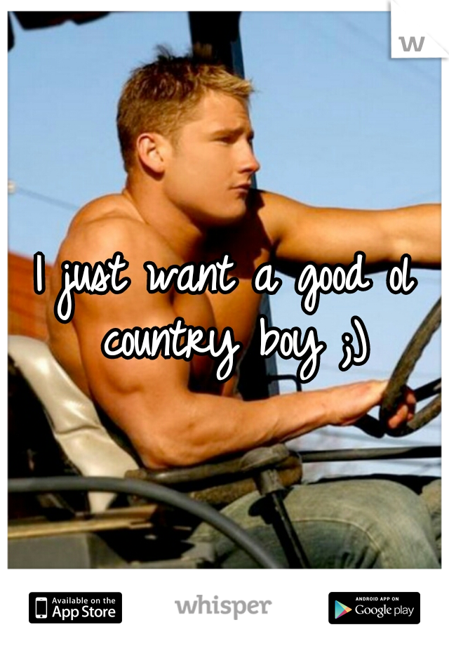 I just want a good ol country boy ;)