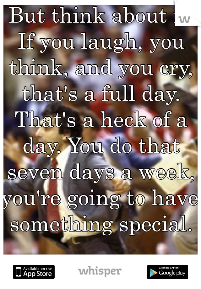 But think about it. If you laugh, you think, and you cry, that's a full day. That's a heck of a day. You do that seven days a week, you're going to have something special.   -Jimmy V