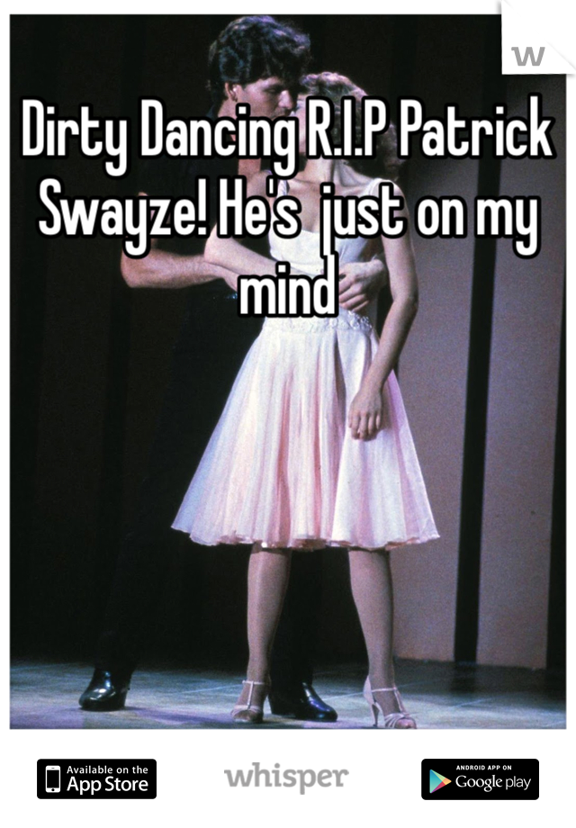 Dirty Dancing R.I.P Patrick Swayze! He's  just on my mind