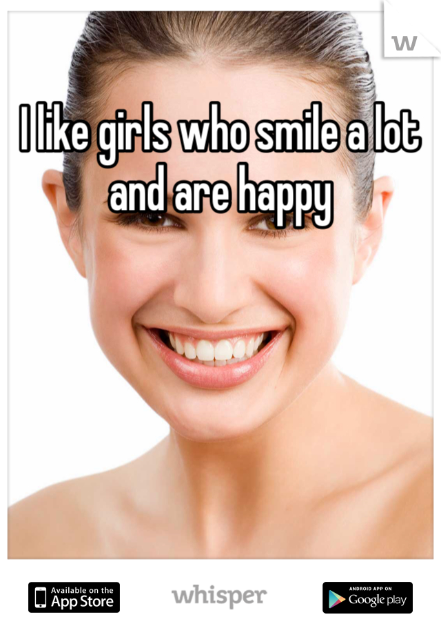 I like girls who smile a lot and are happy