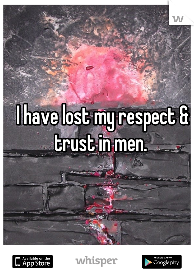 I have lost my respect & trust in men.