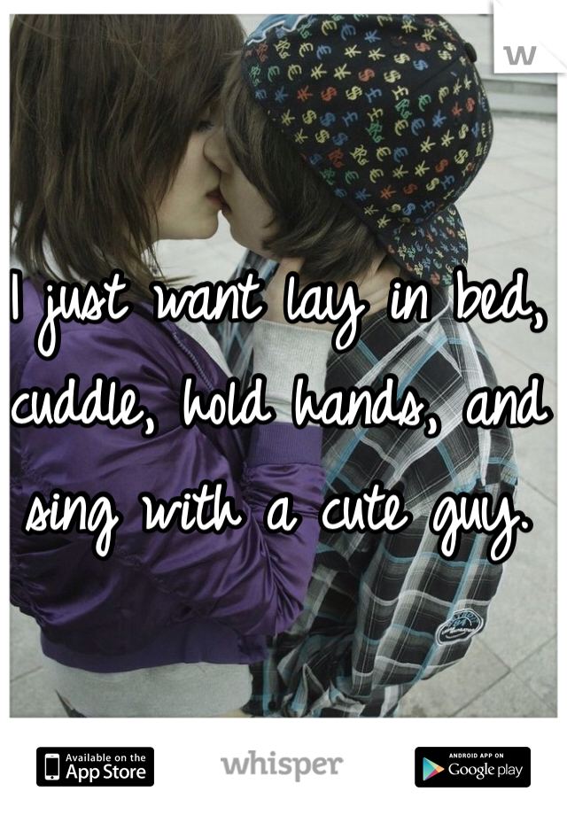 I just want lay in bed, cuddle, hold hands, and sing with a cute guy.