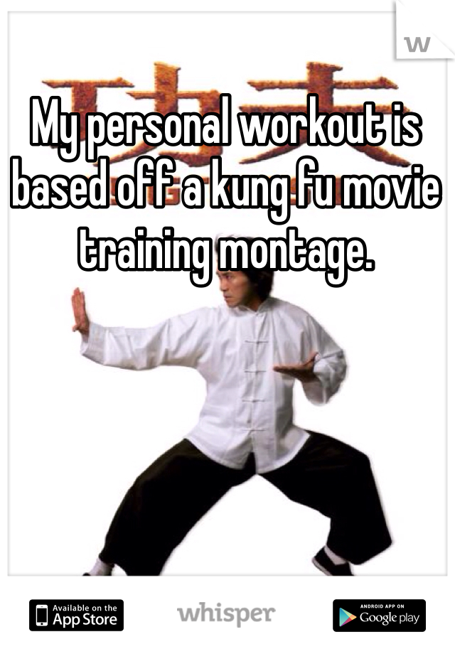 My personal workout is based off a kung fu movie training montage.