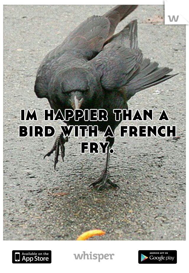 im happier than a bird with a french fry.