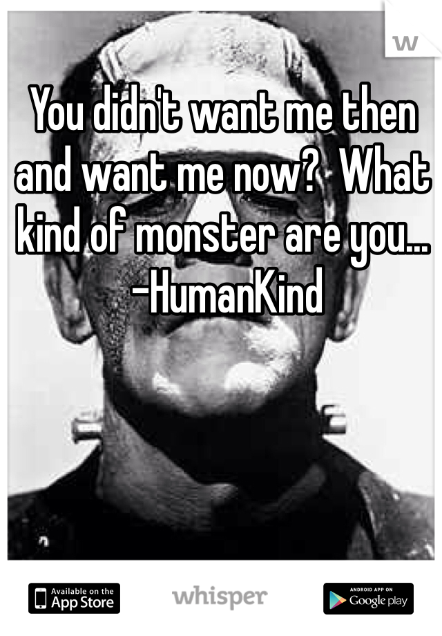 You didn't want me then and want me now?  What kind of monster are you...  -HumanKind