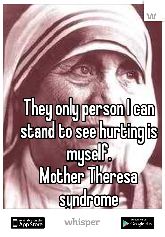 They only person I can stand to see hurting is myself. Mother Theresa syndrome