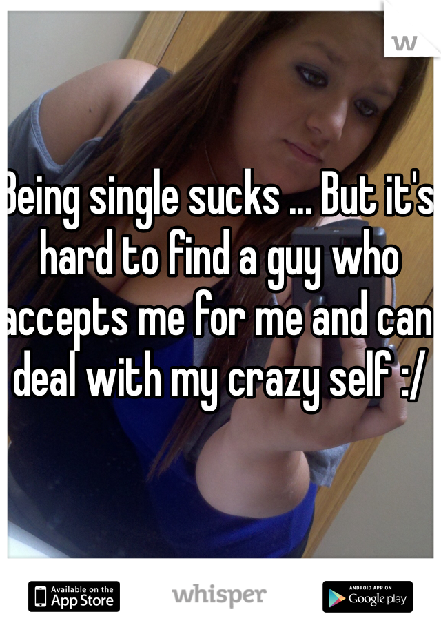 Being single sucks ... But it's hard to find a guy who accepts me for me and can deal with my crazy self :/
