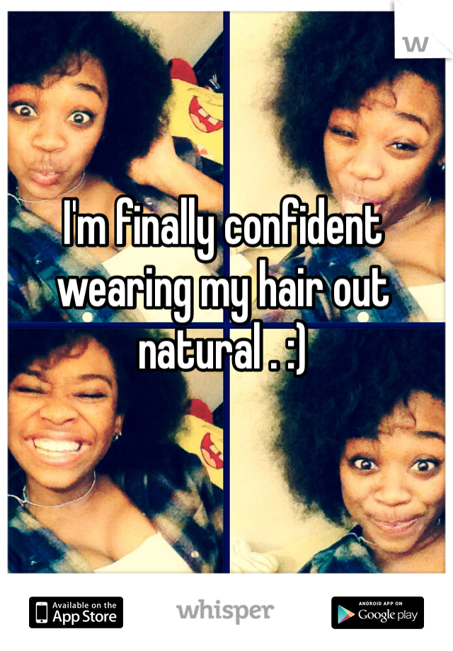 I'm finally confident wearing my hair out natural . :)