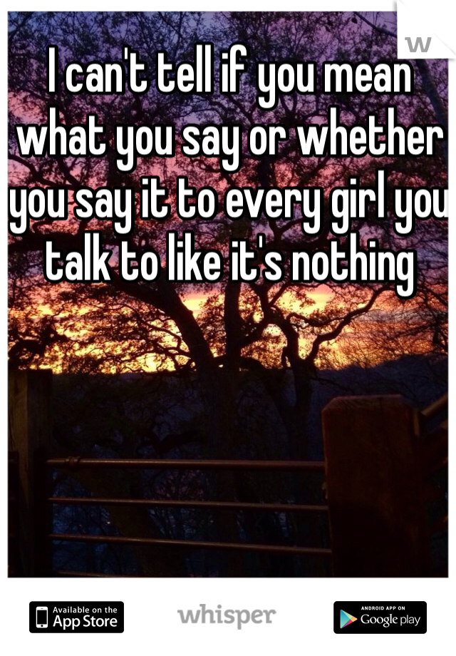 I can't tell if you mean what you say or whether you say it to every girl you talk to like it's nothing