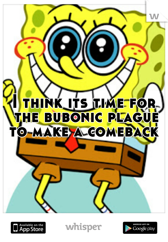 I think its time for the bubonic plague to make a comeback