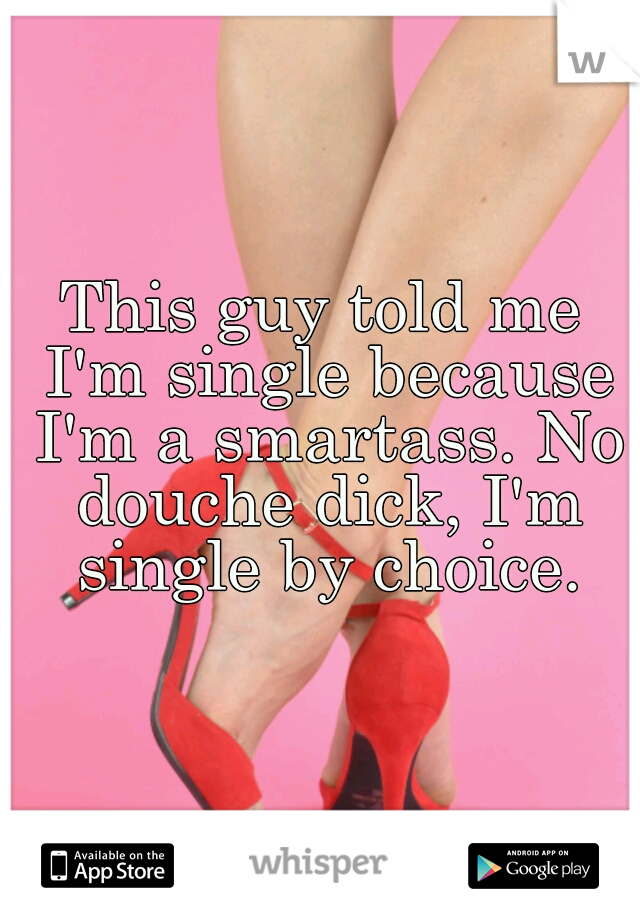 This guy told me I'm single because I'm a smartass. No douche dick, I'm single by choice.