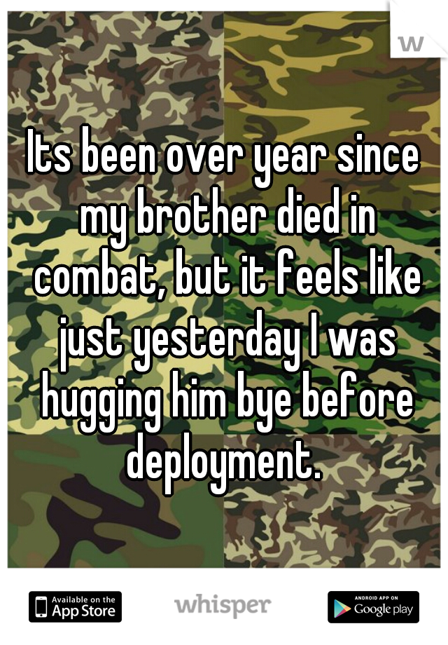 Its been over year since my brother died in combat, but it feels like just yesterday I was hugging him bye before deployment.