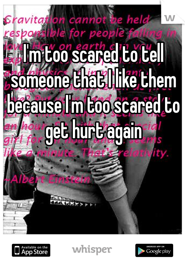 I'm too scared to tell someone that I like them because I'm too scared to get hurt again