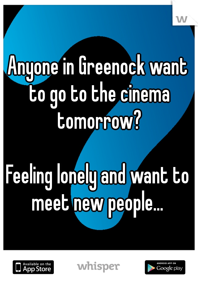Anyone in Greenock want to go to the cinema tomorrow?    Feeling lonely and want to meet new people...