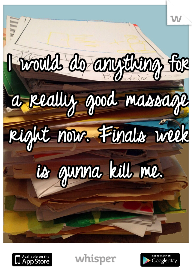 I would do anything for a really good massage right now. Finals week is gunna kill me.