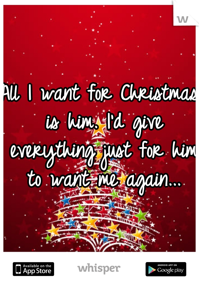 All I want for Christmas is him. I'd give everything just for him to want me again...
