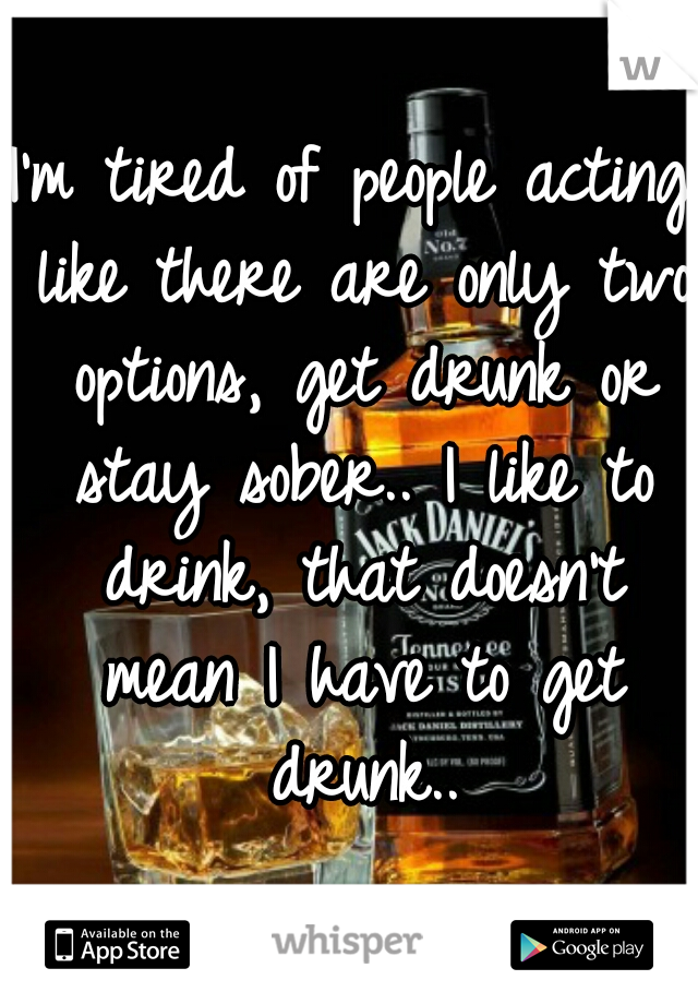 I'm tired of people acting like there are only two options, get drunk or stay sober.. I like to drink, that doesn't mean I have to get drunk..