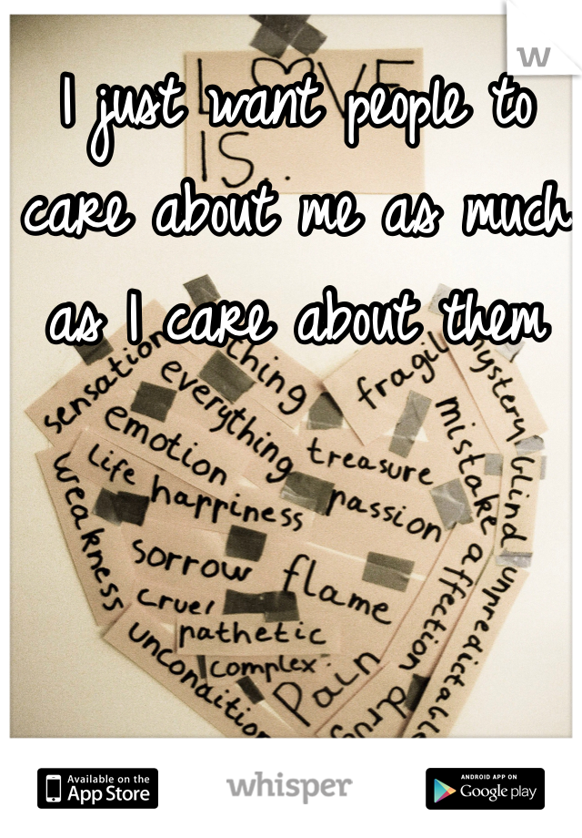 I just want people to care about me as much as I care about them
