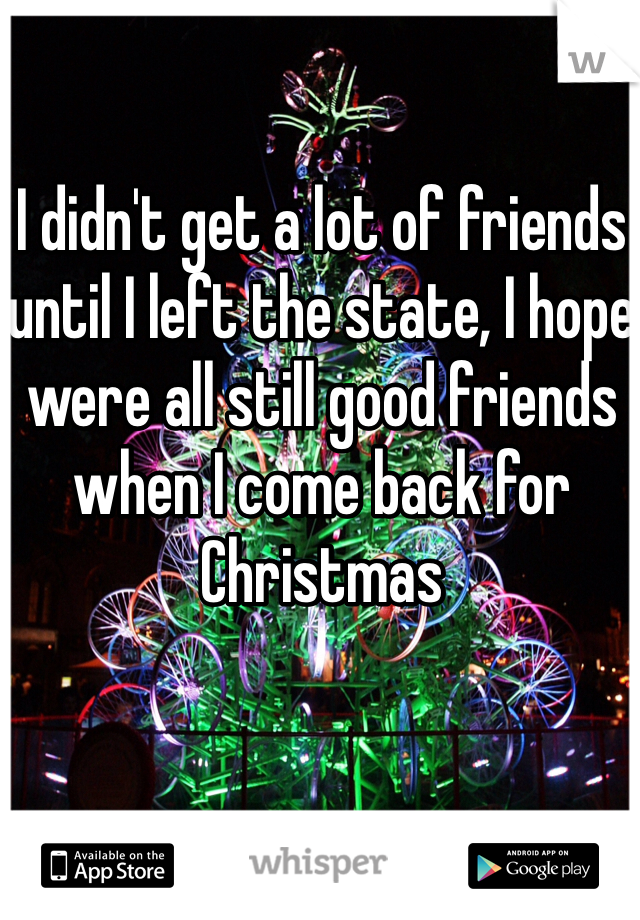 I didn't get a lot of friends until I left the state, I hope were all still good friends when I come back for Christmas