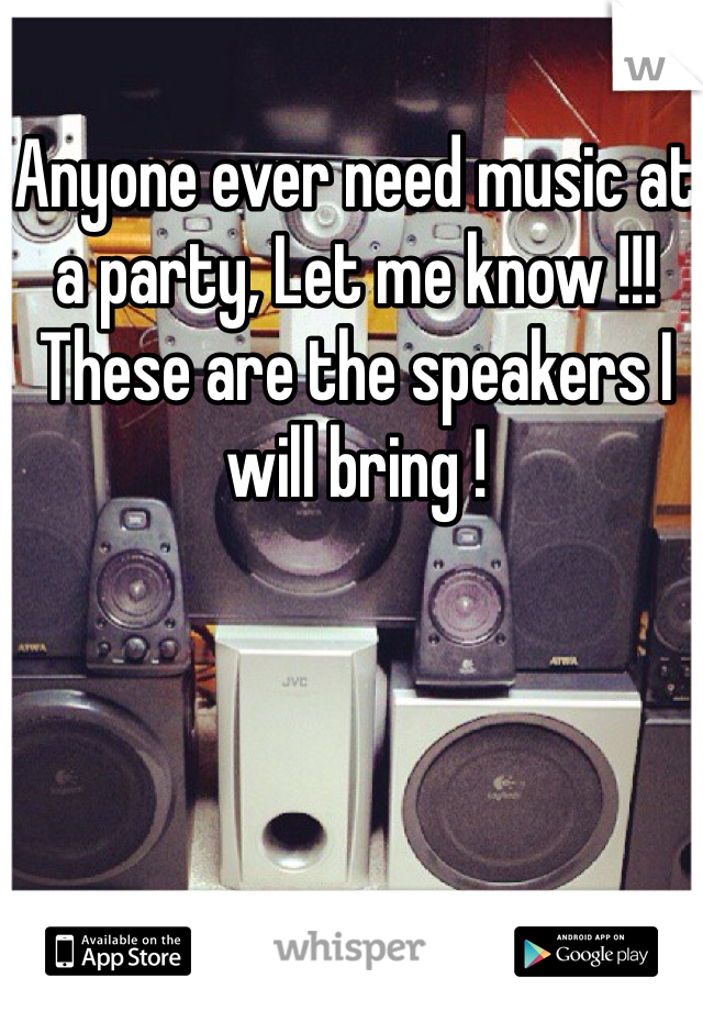 Anyone ever need music at a party, Let me know !!! These are the speakers I will bring !