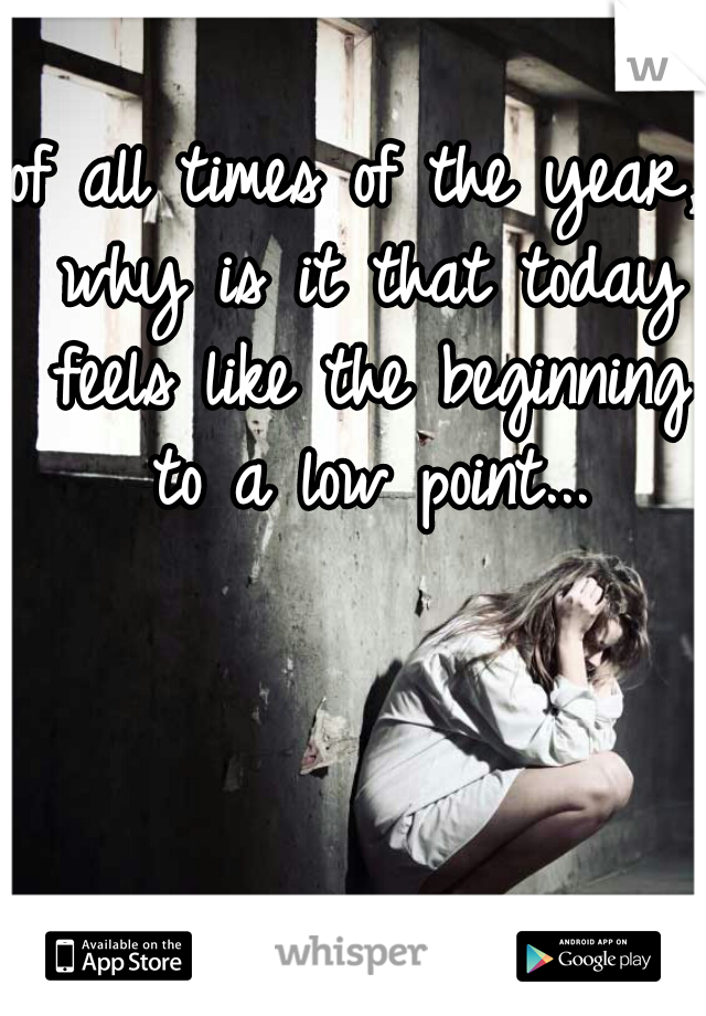 of all times of the year, why is it that today feels like the beginning to a low point...