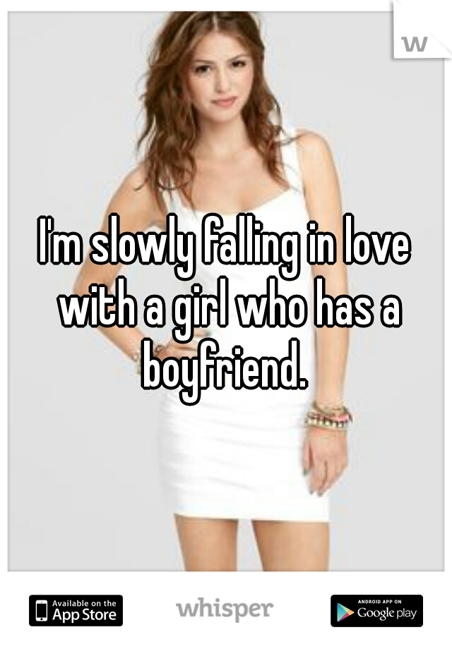 I'm slowly falling in love with a girl who has a boyfriend.