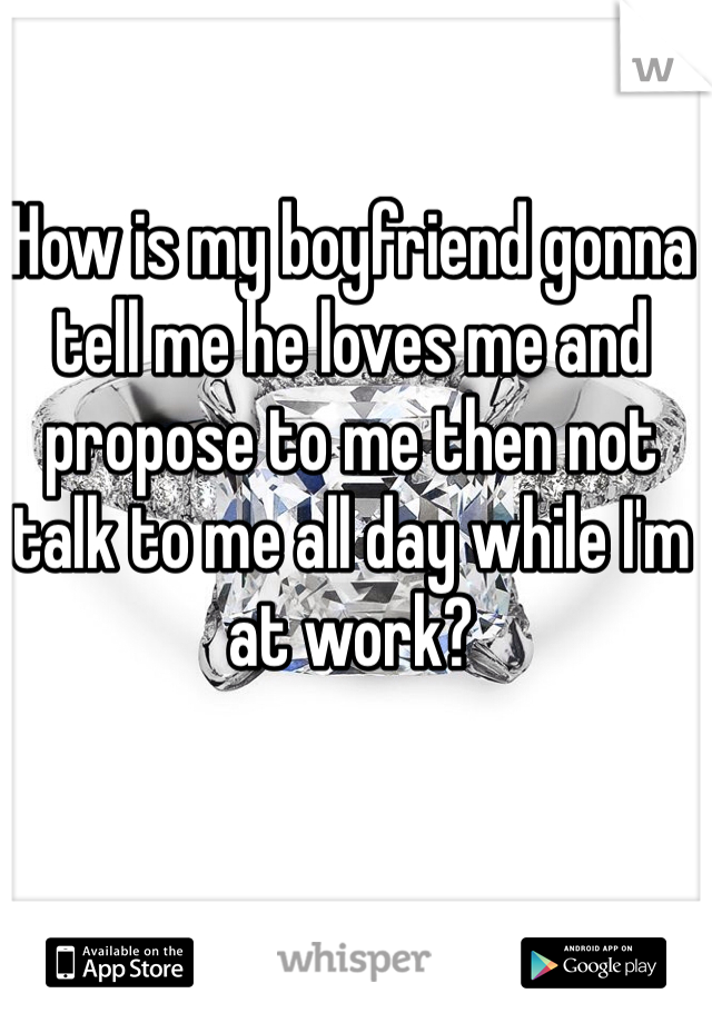 How is my boyfriend gonna tell me he loves me and propose to me then not talk to me all day while I'm at work?