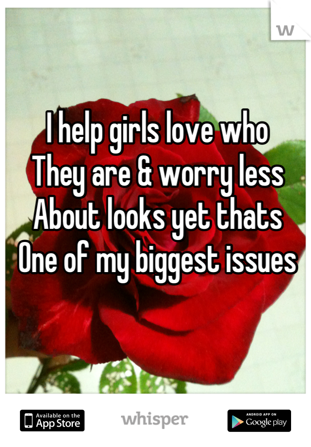 I help girls love who They are & worry less About looks yet thats One of my biggest issues