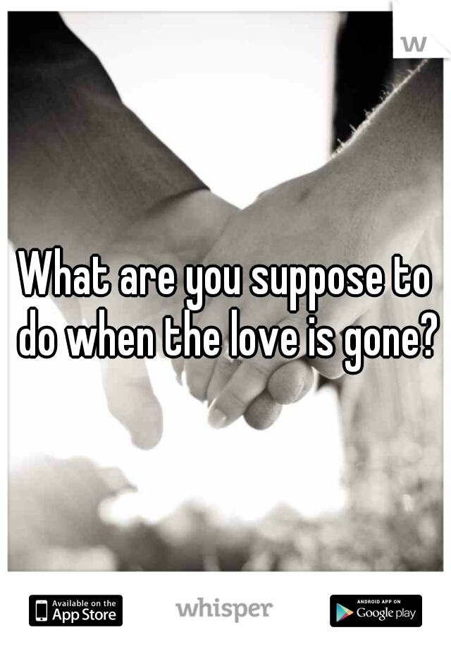 What are you suppose to do when the love is gone?