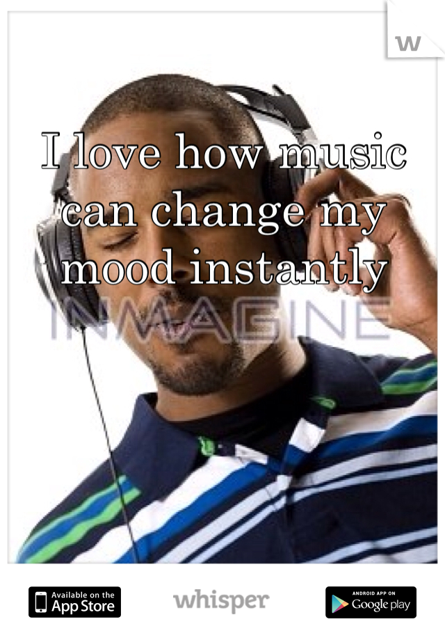 I love how music can change my mood instantly