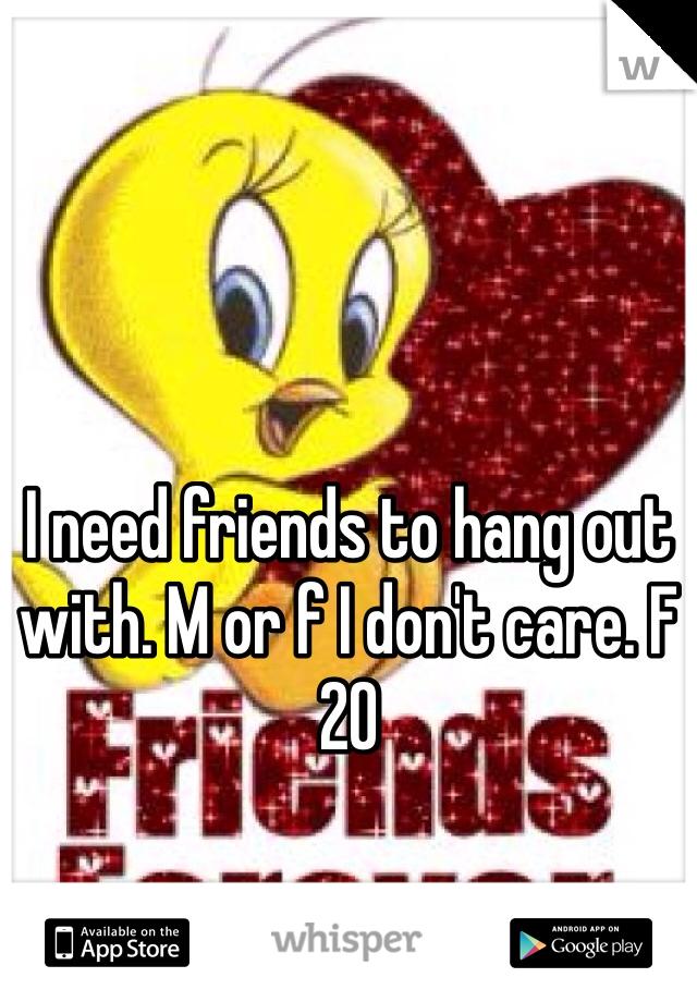 I need friends to hang out with. M or f I don't care. F 20