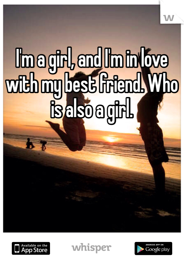 I'm a girl, and I'm in love with my best friend. Who is also a girl.