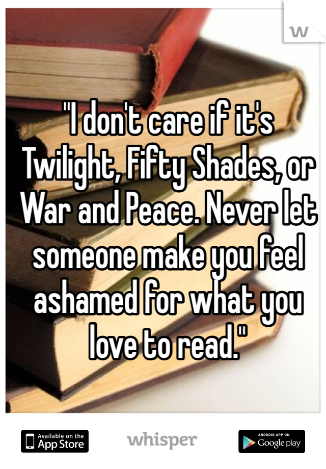 """""""I don't care if it's Twilight, Fifty Shades, or War and Peace. Never let someone make you feel ashamed for what you love to read."""""""